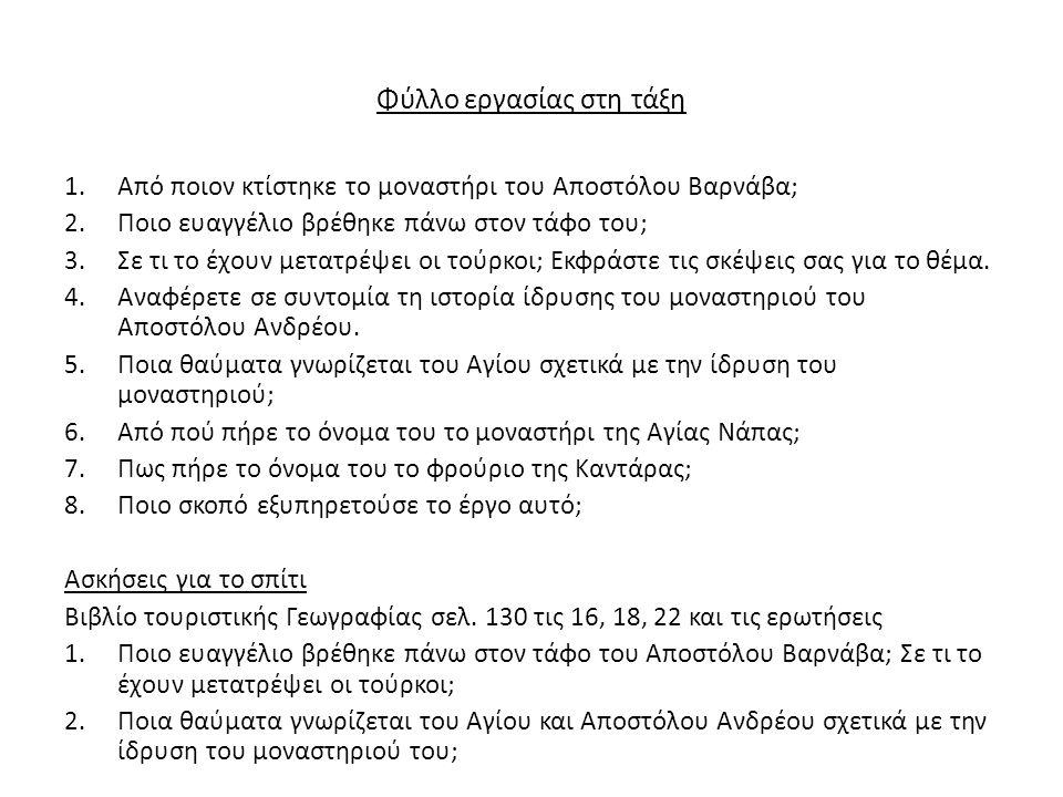 Φύλλο εργασίας στη τάξη 1.Από ποιον κτίστηκε το μοναστήρι του Αποστόλου Βαρνάβα; 2.Ποιο ευαγγέλιο βρέθηκε πάνω στον τάφο του; 3.Σε τι το έχουν μετατρέψει οι τούρκοι; Εκφράστε τις σκέψεις σας για το θέμα.