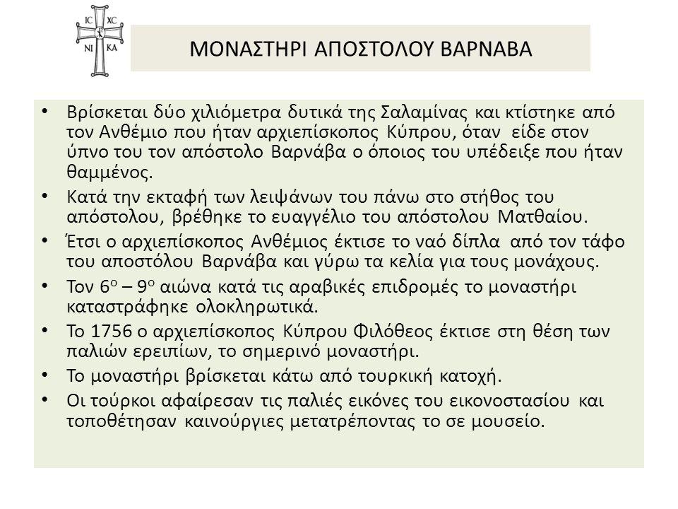 ΜΟΝΑΣΤΗΡΙ ΑΠΟΣΤΟΛΟΥ ΒΑΡΝΑΒΑ Βρίσκεται δύο χιλιόμετρα δυτικά της Σαλαμίνας και κτίστηκε από τον Ανθέμιο που ήταν αρχιεπίσκοπος Κύπρου, όταν είδε στον ύπνο του τον απόστολο Βαρνάβα ο όποιος του υπέδειξε που ήταν θαμμένος.