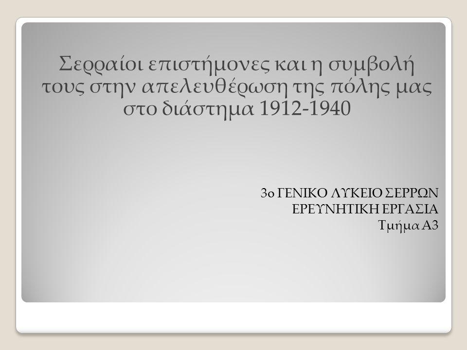 Σερραίοι επιστήμονες και η συμβολή τους στην απελευθέρωση της πόλης μας στο διάστημα 1912-1940 3o ΓΕΝΙΚΟ ΛΥΚΕΙΟ ΣΕΡΡΩΝ ΕΡΕΥΝΗΤΙΚΗ ΕΡΓΑΣΙΑ Τμήμα Α3