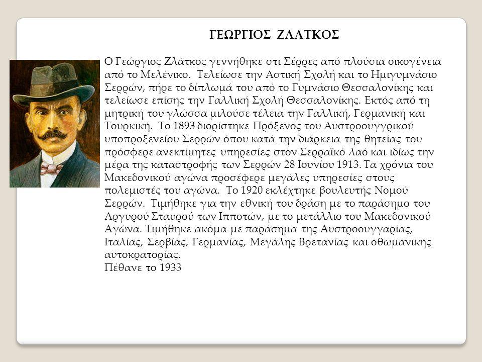 ΓΕΩΡΓΙΟΣ ΖΛΑΤΚΟΣ Ο Γεώργιος Ζλάτκος γεννήθηκε στι Σέρρες από πλούσια οικογένεια από το Μελένικο. Τελείωσε την Αστική Σχολή και το Ημιγυμνάσιο Σερρών,