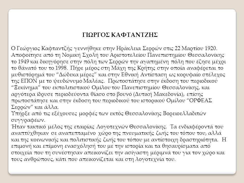 ΓΙΩΡΓΟΣ ΚΑΦΤΑΝΤΖΗΣ Ο Γεώργιος Καφταντζής γεννήθηκε στην Ηράκλεια Σερρών στις 22 Μαρτίου 1920. Αποφοίτησε από τη Νομική Σχολή του Αριστοτελείου Πανεπισ