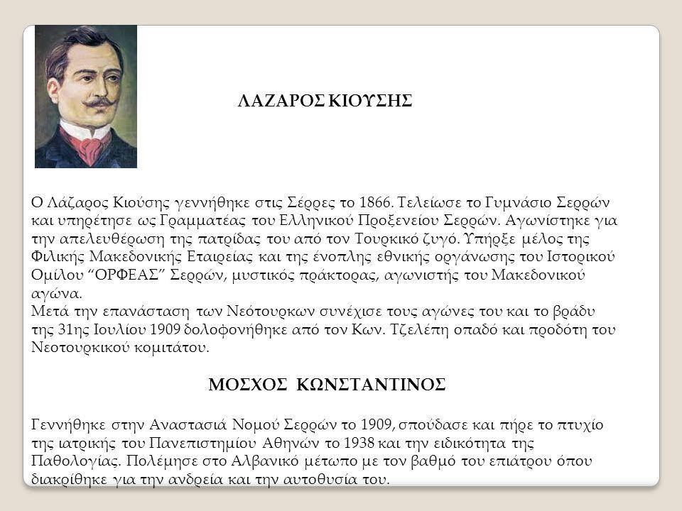 ΛΑΖΑΡΟΣ ΚΙΟΥΣΗΣ Ο Λάζαρος Κιούσης γεννήθηκε στις Σέρρες το 1866. Τελείωσε το Γυμνάσιο Σερρών και υπηρέτησε ως Γραμματέας του Ελληνικού Προξενείου Σερρ