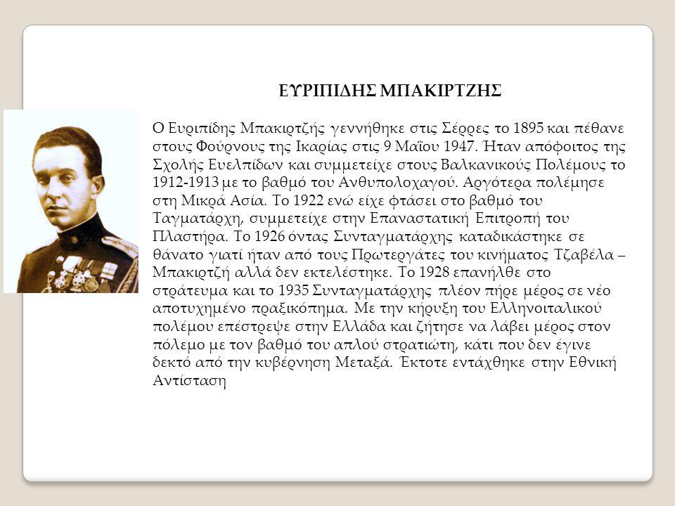 ΕΥΡΙΠΙΔΗΣ ΜΠΑΚΙΡΤΖΗΣ Ο Ευριπίδης Μπακιρτζής γεννήθηκε στις Σέρρες το 1895 και πέθανε στους Φούρνους της Ικαρίας στις 9 Μαΐου 1947. Ήταν απόφοιτος της