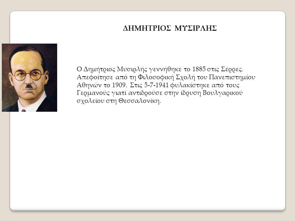 ΔΗΜΗΤΡΙΟΣ ΜΥΣΙΡΛΗΣ Ο Δημήτριος Μυσιρλής γεννήθηκε το 1885 στις Σέρρες. Απεφοίτησε από τη Φιλοσοφική Σχολή του Πανεπιστημίου Αθηνών το 1909. Στις 5-7-1