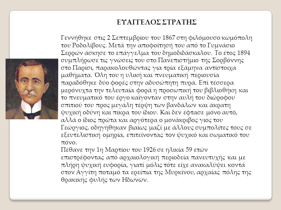 ΕΥΑΓΓΕΛΟΣ ΣΤΡΑΤΗΣ Γεννήθηκε στις 2 Σεπτεμβρίου του 1867 στη φιλόμουσο κωμόπολη του Ροδολίβους. Μετά την αποφοίτησή του από το Γυμνάσιο Σερρών άσκησε τ