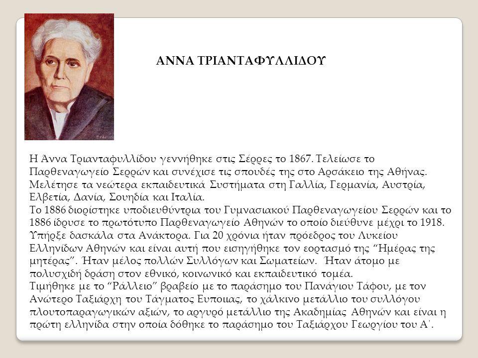 ΑΝΝΑ ΤΡΙΑΝΤΑΦΥΛΛΙΔΟΥ Η Άννα Τριανταφυλλίδου γεννήθηκε στις Σέρρες το 1867. Τελείωσε το Παρθεναγωγείο Σερρών και συνέχισε τις σπουδές της στο Αρσάκειο