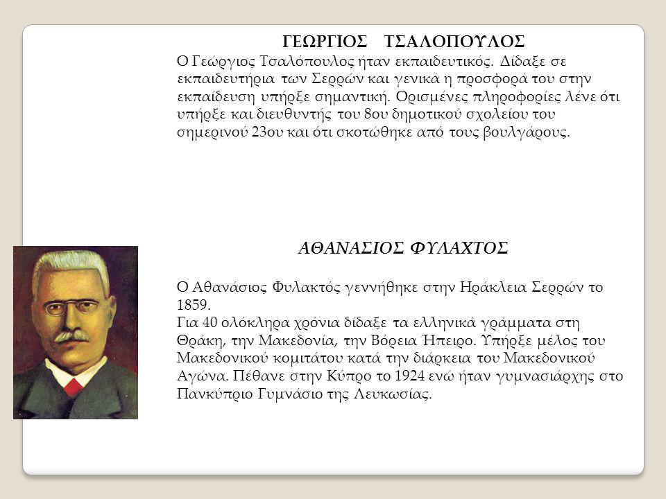 ΓΕΩΡΓΙΟΣ ΤΣΑΛΟΠΟΥΛΟΣ Ο Γεώργιος Τσαλόπουλος ήταν εκπαιδευτικός. Δίδαξε σε εκπαιδευτήρια των Σερρών και γενικά η προσφορά του στην εκπαίδευση υπήρξε ση
