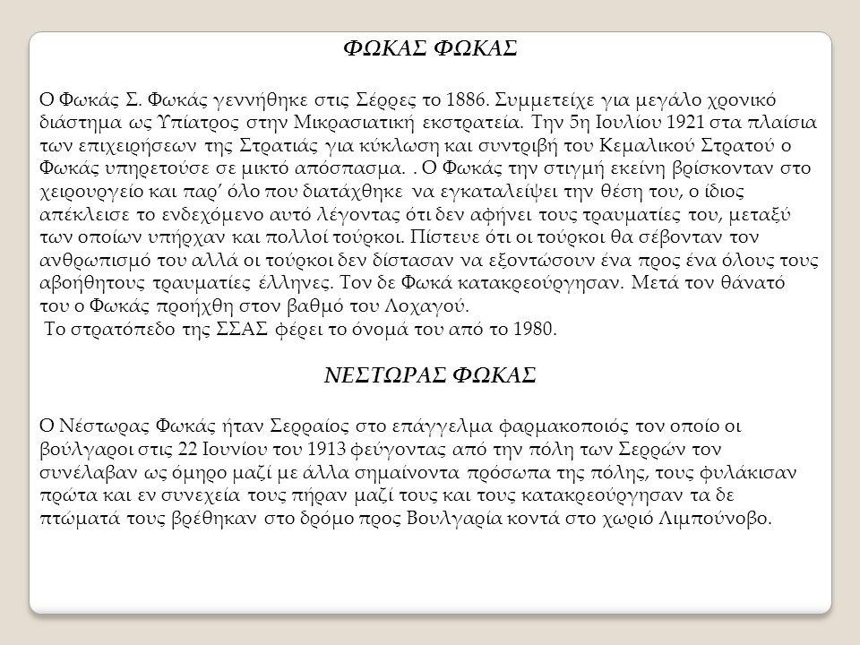 ΦΩΚΑΣ Ο Φωκάς Σ. Φωκάς γεννήθηκε στις Σέρρες το 1886. Συμμετείχε για μεγάλο χρονικό διάστημα ως Υπίατρος στην Μικρασιατική εκστρατεία. Την 5η Ιουλίου