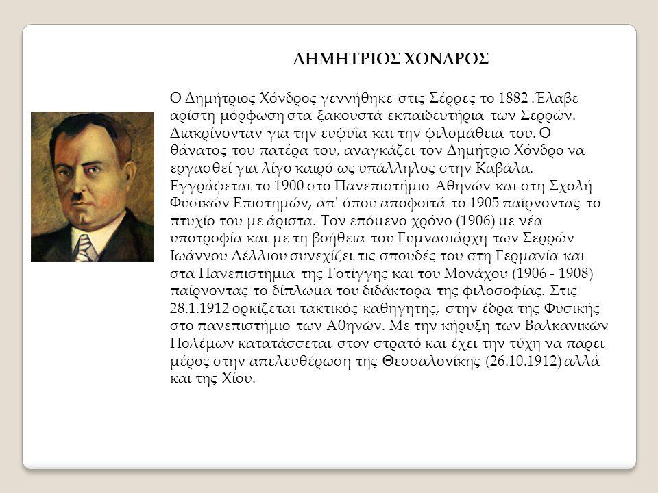 ΔΗΜΗΤΡΙΟΣ ΧΟΝΔΡΟΣ Ο Δημήτριος Χόνδρος γεννήθηκε στις Σέρρες το 1882.Έλαβε αρίστη μόρφωση στα ξακουστά εκπαιδευτήρια των Σερρών. Διακρίνονταν για την ε