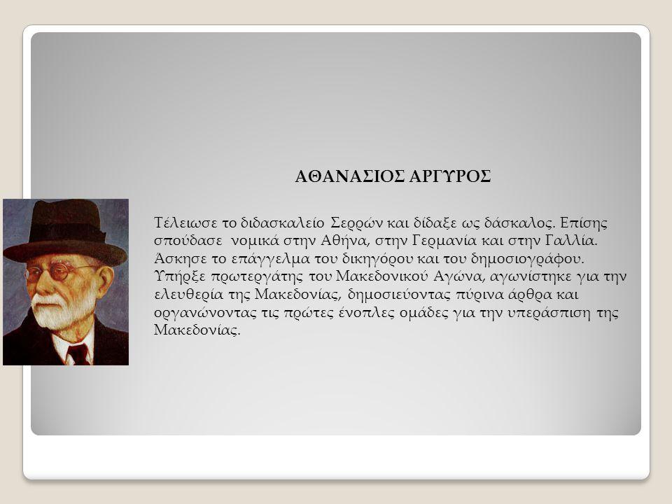 ΑΘΑΝΑΣΙΟΣ ΑΡΓΥΡΟΣ Τέλειωσε το διδασκαλείο Σερρών και δίδαξε ως δάσκαλος. Επίσης σπούδασε νομικά στην Αθήνα, στην Γερμανία και στην Γαλλία. Άσκησε το ε