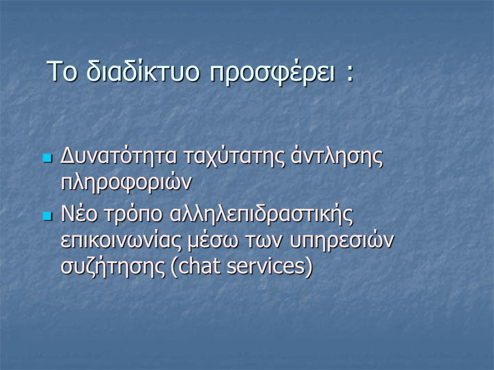 Το διαδίκτυο προσφέρει : Το διαδίκτυο προσφέρει : Δυνατότητα ταχύτατης άντλησης πληροφοριών Δυνατότητα ταχύτατης άντλησης πληροφοριών Νέο τρόπο αλληλεπιδραστικής επικοινωνίας μέσω των υπηρεσιών συζήτησης (chat services) Νέο τρόπο αλληλεπιδραστικής επικοινωνίας μέσω των υπηρεσιών συζήτησης (chat services)