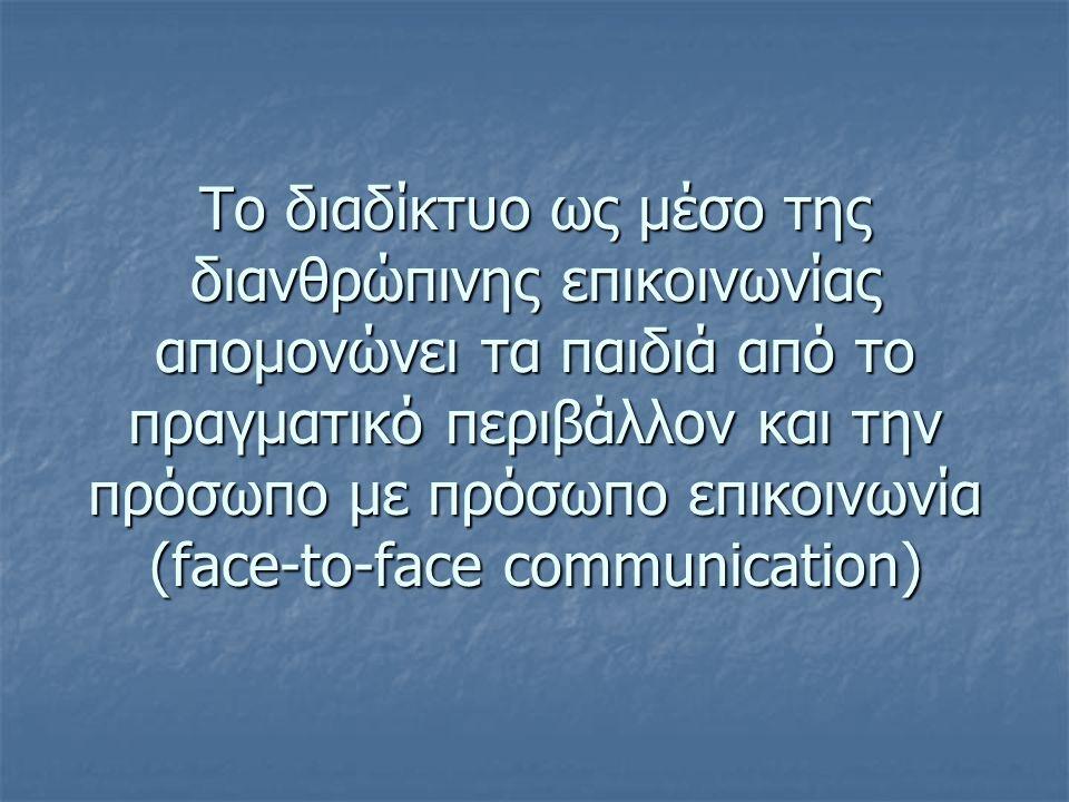 Το διαδίκτυο ως μέσο της διανθρώπινης επικοινωνίας απομονώνει τα παιδιά από το πραγματικό περιβάλλον και την πρόσωπο με πρόσωπο επικοινωνία (face-to-face communication)