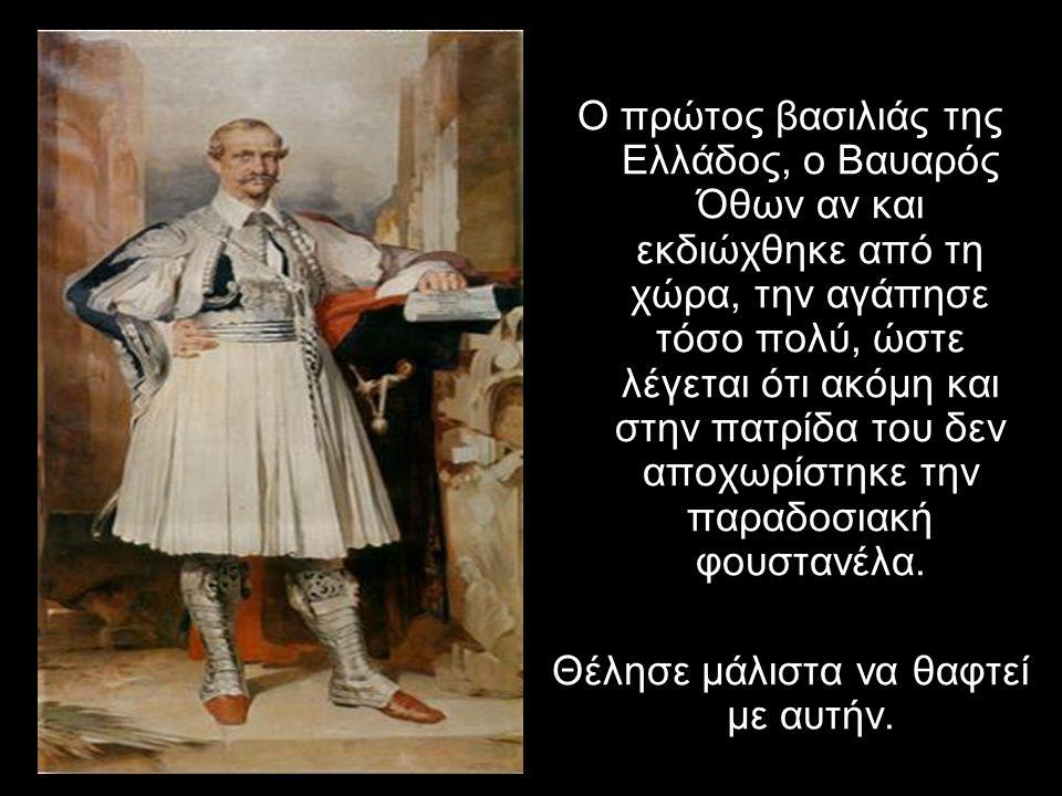 Ο πρώτος βασιλιάς της Ελλάδος, ο Βαυαρός Όθων αν και εκδιώχθηκε από τη χώρα, την αγάπησε τόσο πολύ, ώστε λέγεται ότι ακόμη και στην πατρίδα του δεν αποχωρίστηκε την παραδοσιακή φουστανέλα.