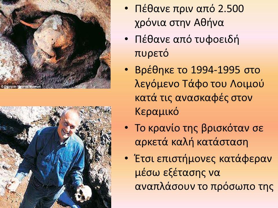 Πέθανε πριν από 2.500 χρόνια στην Αθήνα Πέθανε από τυφοειδή πυρετό Βρέθηκε το 1994-1995 στο λεγόμενο Τάφο του Λοιμού κατά τις ανασκαφές στον Κεραμικό Το κρανίο της βρισκόταν σε αρκετά καλή κατάσταση Έτσι επιστήμονες κατάφεραν μέσω εξέτασης να αναπλάσουν το πρόσωπο της