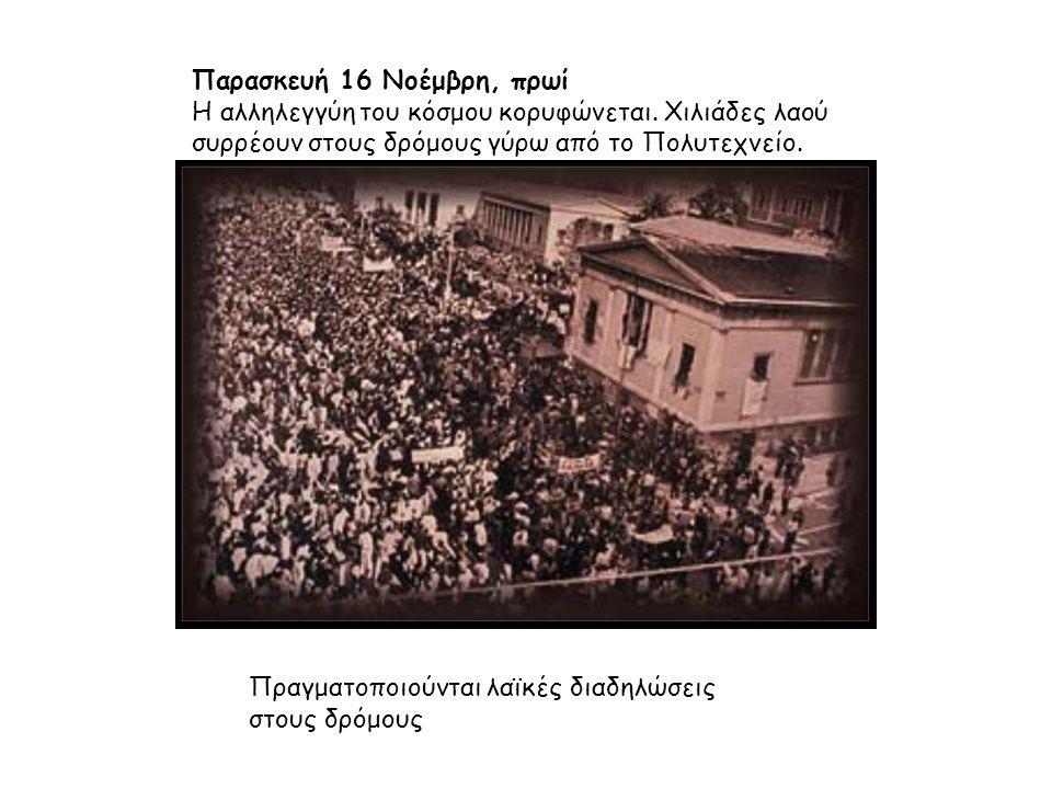 Παρασκευή 16 Νοέμβρη, πρωί Η αλληλεγγύη του κόσμου κορυφώνεται. Χιλιάδες λαού συρρέουν στους δρόμους γύρω από το Πολυτεχνείο. Πραγματοποιούνται λαϊκές
