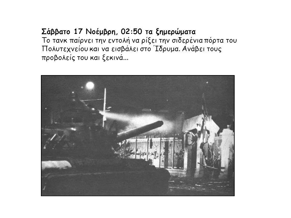 Σάββατο 17 Νοέμβρη, 02:50 τα ξημερώματα Το τανκ παίρνει την εντολή να ρίξει την σιδερένια πόρτα του Πολυτεχνείου και να εισβάλει στο Ίδρυμα. Ανάβει το