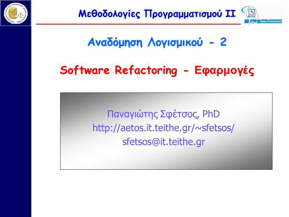 Μεθοδολογίες Προγραμματισμού ΙΙ Αναδόμηση Λογισμικού - 2 Software Refactoring - Εφαρμογές Παναγιώτης Σφέτσος, PhD http://aetos.it.teithe.gr/~sfetsos/ sfetsos@it.teithe.gr