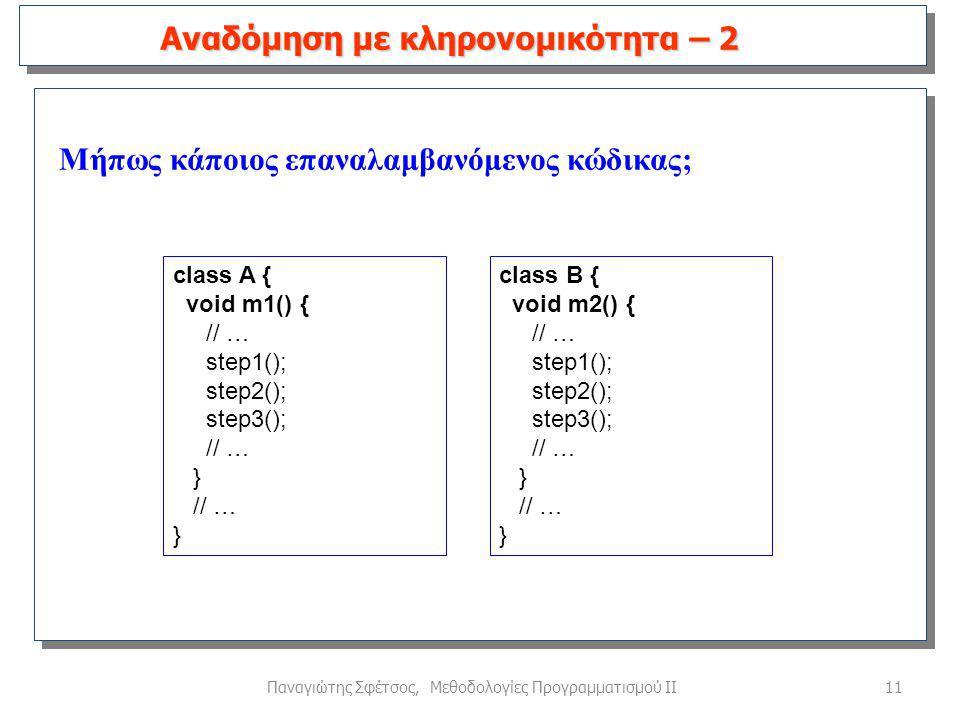 11Παναγιώτης Σφέτσος, Μεθοδολογίες Προγραμματισμού ΙΙ Μήπως κάποιος επαναλαμβανόμενος κώδικας; Αναδόμηση με κληρονομικότητα – 2 class A { void m1() { // … step1(); step2(); step3(); // … } // … } class B { void m2() { // … step1(); step2(); step3(); // … } // … }