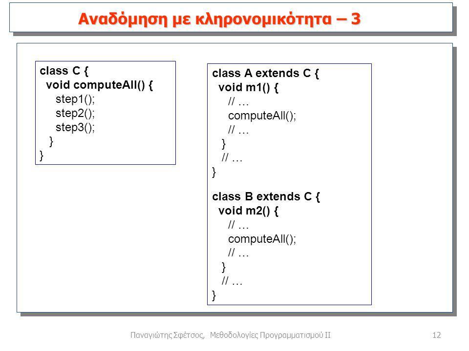 12Παναγιώτης Σφέτσος, Μεθοδολογίες Προγραμματισμού ΙΙ Αναδόμηση με κληρονομικότητα – 3 class C { void computeAll() { step1(); step2(); step3(); } class A extends C { void m1() { // … computeAll(); // … } // … } class B extends C { void m2() { // … computeAll(); // … } // … }