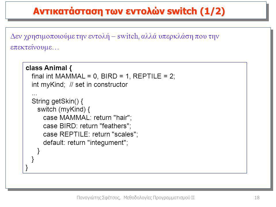 18Παναγιώτης Σφέτσος, Μεθοδολογίες Προγραμματισμού ΙΙ Δεν χρησιμοποιούμε την εντολή – switch, αλλά υπερκλάση που την επεκτείνουμε… Αντικατάσταση των εντολών switch (1/2) class Animal { final int MAMMAL = 0, BIRD = 1, REPTILE = 2; int myKind; // set in constructor...