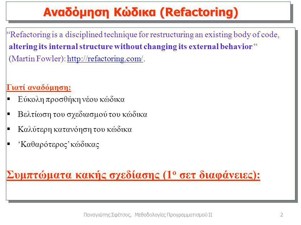 2Παναγιώτης Σφέτσος, Μεθοδολογίες Προγραμματισμού ΙΙ Refactoring is a disciplined technique for restructuring an existing body of code, altering its internal structure without changing its external behavior (Martin Fowler): http://refactoring.com/.http://refactoring.com/ Γιατί αναδόμηση:  Εύκολη προσθήκη νέου κώδικα  Βελτίωση του σχεδιασμού του κώδικα  Καλύτερη κατανόηση του κώδικα  'Καθαρότερος' κώδικας Συμπτώματα κακής σχεδίασης (1 ο σετ διαφάνειες): Αναδόμηση Κώδικα (Refactoring)