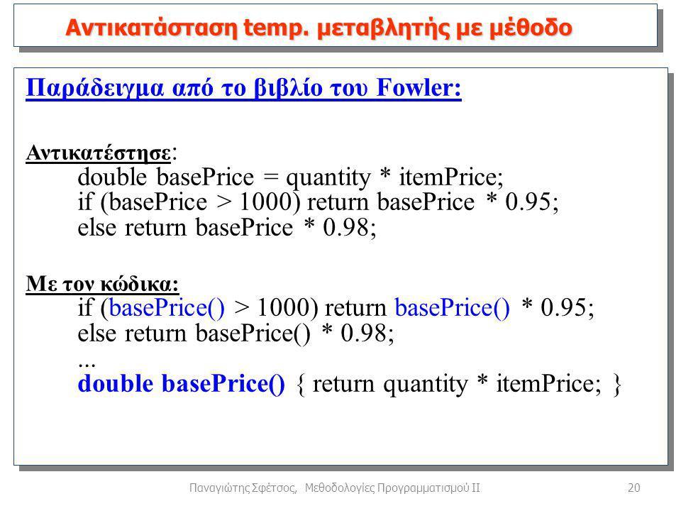 20Παναγιώτης Σφέτσος, Μεθοδολογίες Προγραμματισμού ΙΙ Παράδειγμα από το βιβλίο του Fowler: Αντικατέστησε : double basePrice = quantity * itemPrice; if (basePrice > 1000) return basePrice * 0.95; else return basePrice * 0.98; Με τον κώδικα: if (basePrice() > 1000) return basePrice() * 0.95; else return basePrice() * 0.98;...