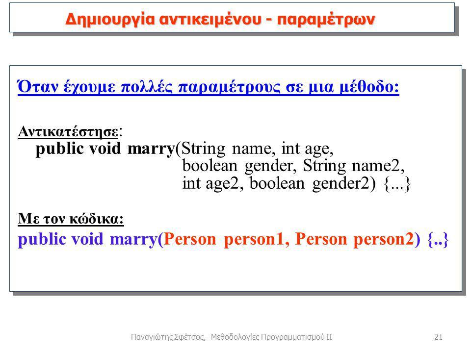 21Παναγιώτης Σφέτσος, Μεθοδολογίες Προγραμματισμού ΙΙ Όταν έχουμε πολλές παραμέτρους σε μια μέθοδο: Αντικατέστησε : public void marry(String name, int age, boolean gender, String name2, int age2, boolean gender2) {...} Με τον κώδικα: public void marry(Person person1, Person person2) {..} Δημιουργία αντικειμένου - παραμέτρων