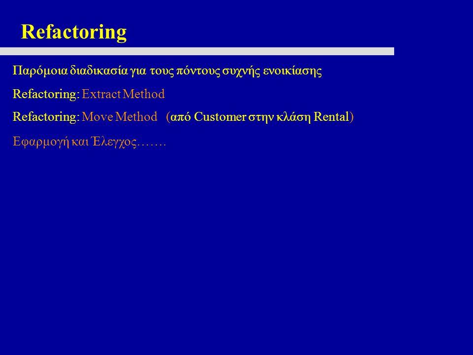 Refactoring Παρόμοια διαδικασία για τους πόντους συχνής ενοικίασης Refactoring: Extract Method Refactoring: Move Method (από Customer στην κλάση Rental) Εφαρμογή και Έλεγχος…….