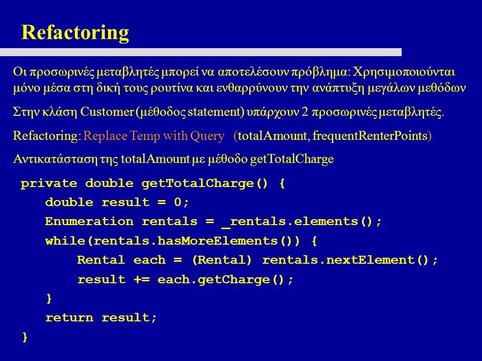Refactoring Οι προσωρινές μεταβλητές μπορεί να αποτελέσουν πρόβλημα: Χρησιμοποιούνται μόνο μέσα στη δική τους ρουτίνα και ενθαρρύνουν την ανάπτυξη μεγάλων μεθόδων Στην κλάση Customer (μέθοδος statement) υπάρχουν 2 προσωρινές μεταβλητές.