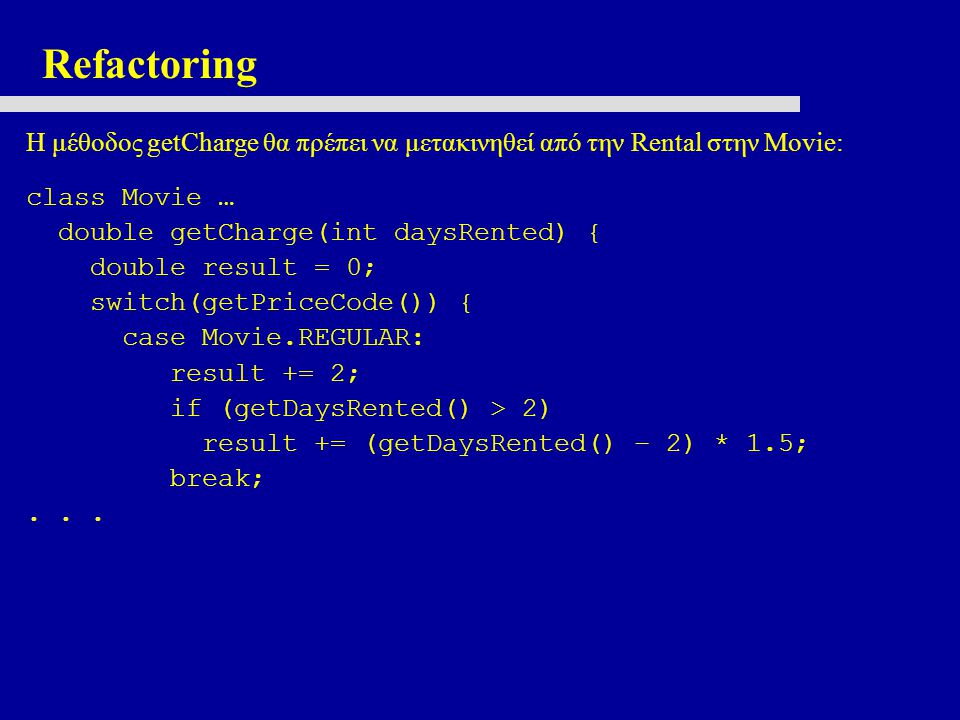 Refactoring Η μέθοδος getCharge θα πρέπει να μετακινηθεί από την Rental στην Movie: class Movie … double getCharge(int daysRented) { double result = 0; switch(getPriceCode()) { case Movie.REGULAR: result += 2; if (getDaysRented() > 2) result += (getDaysRented() – 2) * 1.5; break;...