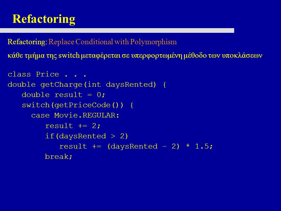 Refactoring Refactoring: Replace Conditional with Polymorphism κάθε τμήμα της switch μεταφέρεται σε υπερφορτωμένη μέθοδο των υποκλάσεων class Price...