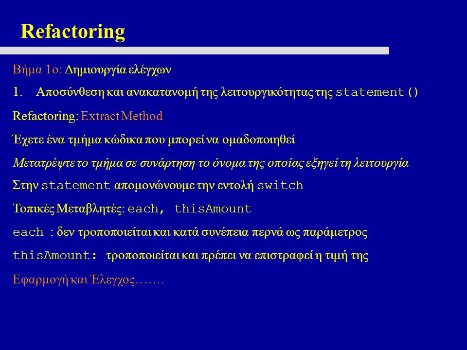 Refactoring Αλλαγή ονομάτων στη νέα μέθοδο: each -> aRental thisAmount -> result Any fool can write code that a computer can understand.