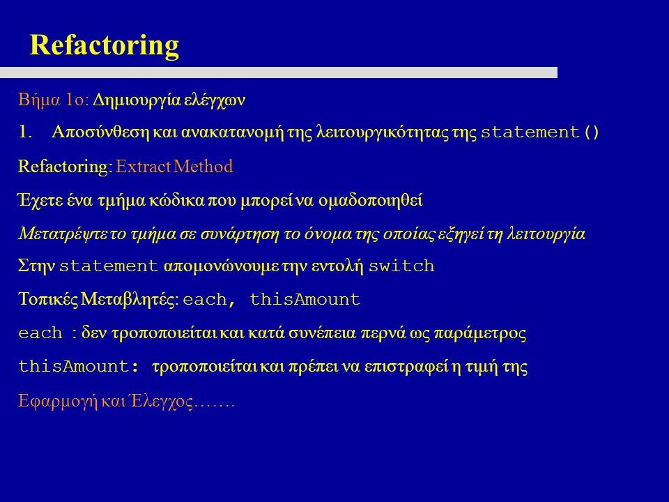 Refactoring Βήμα 1ο: Δημιουργία ελέγχων 1.Αποσύνθεση και ανακατανομή της λειτουργικότητας της statement() Refactoring: Extract Method Έχετε ένα τμήμα κώδικα που μπορεί να ομαδοποιηθεί Μετατρέψτε το τμήμα σε συνάρτηση το όνομα της οποίας εξηγεί τη λειτουργία Στην statement απομονώνουμε την εντολή switch Τοπικές Μεταβλητές: each, thisAmount each : δεν τροποποιείται και κατά συνέπεια περνά ως παράμετρος thisAmount: τροποποιείται και πρέπει να επιστραφεί η τιμή της Εφαρμογή και Έλεγχος…….