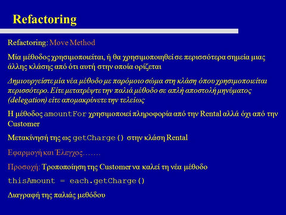 Refactoring Refactoring: Move Method Μία μέθοδος χρησιμοποιείται, ή θα χρησιμοποιηθεί σε περισσότερα σημεία μιας άλλης κλάσης από ότι αυτή στην οποία ορίζεται Δημιουργείστε μία νέα μέθοδο με παρόμοιο σώμα στη κλάση όπου χρησιμοποιείται περισσότερο.