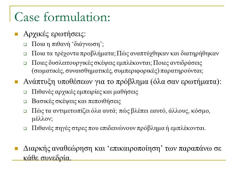 Case formulation: Αρχικές ερωτήσεις:  Ποια η πιθανή 'διάγνωση';  Ποια τα τρέχοντα προβλήματα; Πώς αναπτύχθηκαν και διατηρήθηκαν  Ποιες δυσλειτουργι