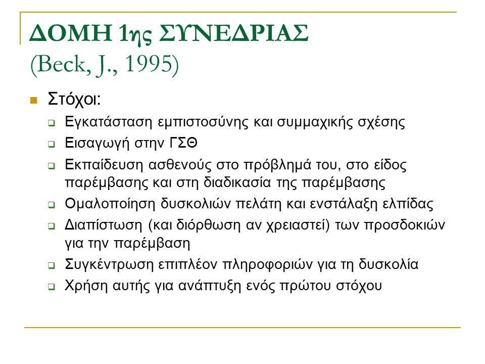 ΔΟΜΗ 1ης ΣΥΝΕΔΡΙΑΣ (Beck, J., 1995) Στόχοι:  Εγκατάσταση εμπιστοσύνης και συμμαχικής σχέσης  Εισαγωγή στην ΓΣΘ  Εκπαίδευση ασθενούς στο πρόβλημά το