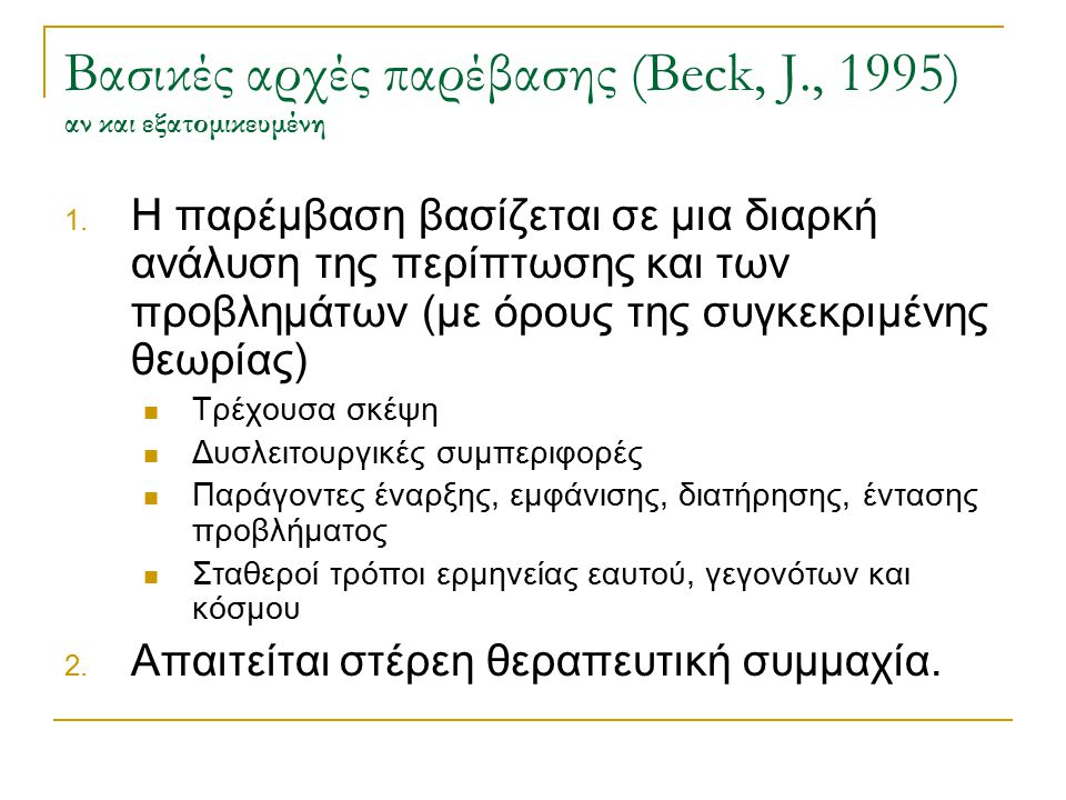 ΔΟΜΗ 1ης ΣΥΝΕΔΡΙΑΣ (Beck, J., 1995) Στόχοι:  Εγκατάσταση εμπιστοσύνης και συμμαχικής σχέσης  Εισαγωγή στην ΓΣΘ  Εκπαίδευση ασθενούς στο πρόβλημά του, στο είδος παρέμβασης και στη διαδικασία της παρέμβασης  Ομαλοποίηση δυσκολιών πελάτη και ενστάλαξη ελπίδας  Διαπίστωση (και διόρθωση αν χρειαστεί) των προσδοκιών για την παρέμβαση  Συγκέντρωση επιπλέον πληροφοριών για τη δυσκολία  Χρήση αυτής για ανάπτυξη ενός πρώτου στόχου