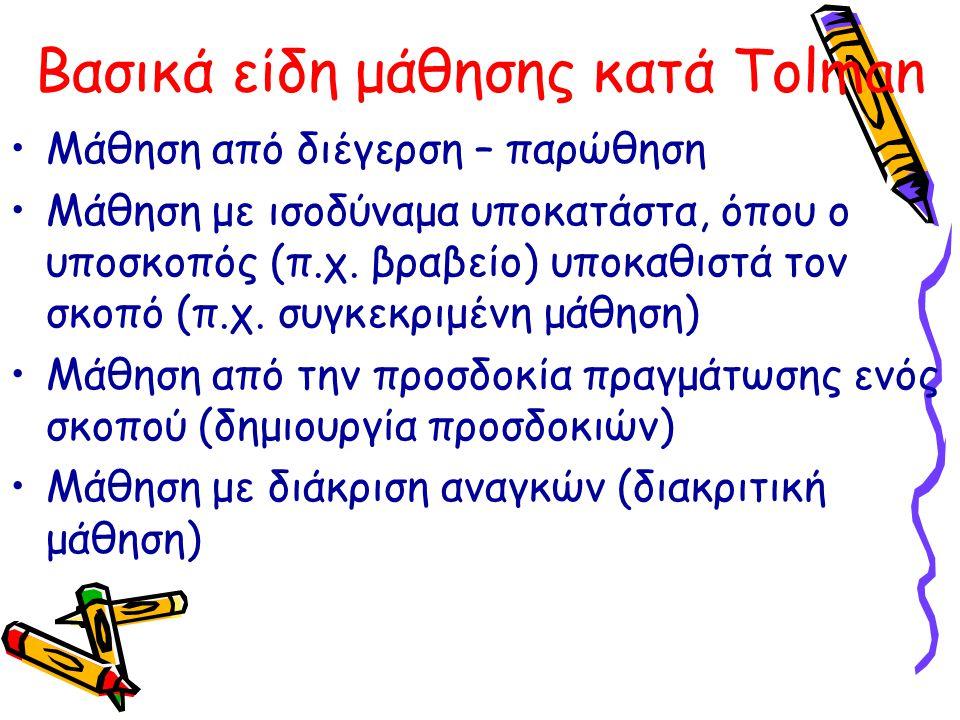Βασικά είδη μάθησης κατά Tolman Mάθηση από διέγερση – παρώθηση Μάθηση με ισοδύναμα υποκατάστα, όπου ο υποσκοπός (π.χ. βραβείο) υποκαθιστά τον σκοπό (π