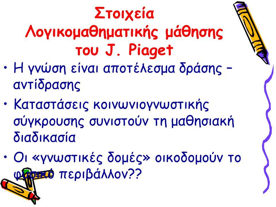 Στοιχεία Λογικομαθηματικής μάθησης του J. Piaget Η γνώση είναι αποτέλεσμα δράσης – αντίδρασης Καταστάσεις κοινωνιογνωστικής σύγκρουσης συνιστούν τη μα