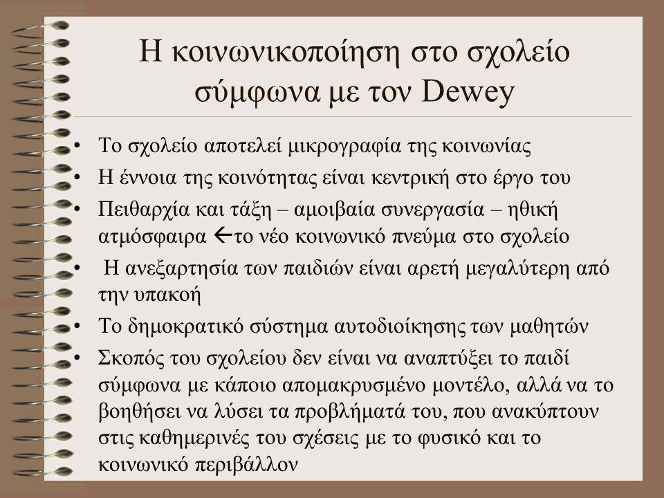 Η κοινωνικοποίηση στο σχολείο σύμφωνα με τον Dewey Το σχολείο αποτελεί μικρογραφία της κοινωνίας Η έννοια της κοινότητας είναι κεντρική στο έργο του Π