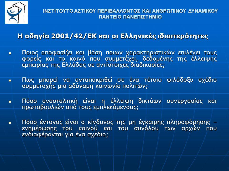 Η οδηγία 2001/42/ΕΚ και οι Ελληνικές ιδιαιτερότητες Ποιος αποφασίζει και βάση ποιων χαρακτηριστικών επιλέγει τους φορείς και το κοινό που συμμετέχει, δεδομένης της έλλειψης εμπειρίας της Ελλάδας σε αντίστοιχες διαδικασίες; Ποιος αποφασίζει και βάση ποιων χαρακτηριστικών επιλέγει τους φορείς και το κοινό που συμμετέχει, δεδομένης της έλλειψης εμπειρίας της Ελλάδας σε αντίστοιχες διαδικασίες; Πως μπορεί να ανταποκριθεί σε ένα τέτοιο φιλόδοξο σχέδιο συμμετοχής μια αδύναμη κοινωνία πολιτών; Πως μπορεί να ανταποκριθεί σε ένα τέτοιο φιλόδοξο σχέδιο συμμετοχής μια αδύναμη κοινωνία πολιτών; Πόσο ανασταλτική είναι η έλλειψη δικτύων συνεργασίας και πρωτοβουλιών από τους εμπλεκόμενους; Πόσο ανασταλτική είναι η έλλειψη δικτύων συνεργασίας και πρωτοβουλιών από τους εμπλεκόμενους; Πόσο έντονος είναι ο κίνδυνος της μη έγκαιρης πληροφόρησης – ενημέρωσης του κοινού και του συνόλου των αρχών που ενδιαφέρονται για ένα σχέδιο; Πόσο έντονος είναι ο κίνδυνος της μη έγκαιρης πληροφόρησης – ενημέρωσης του κοινού και του συνόλου των αρχών που ενδιαφέρονται για ένα σχέδιο; ΙΝΣΤΙΤΟΥΤΟ ΑΣΤΙΚΟΥ ΠΕΡΙΒΑΛΛΟΝΤΟΣ ΚΑΙ ΑΝΘΡΩΠΙΝΟΥ ΔΥΝΑΜΙΚΟΥ ΠΑΝΤΕΙΟ ΠΑΝΕΠΙΣΤΗΜΙΟ