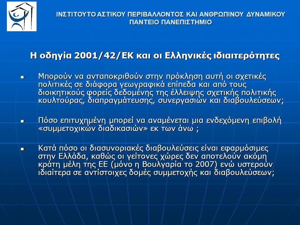Η οδηγία 2001/42/ΕΚ και οι Ελληνικές ιδιαιτερότητες Μπορούν να ανταποκριθούν στην πρόκληση αυτή οι σχετικές πολιτικές σε διάφορα γεωγραφικά επίπεδα και από τους διοικητικούς φορείς δεδομένης της έλλειψης σχετικής πολιτικής κουλτούρας, διαπραγμάτευσης, συνεργασιών και διαβουλεύσεων; Μπορούν να ανταποκριθούν στην πρόκληση αυτή οι σχετικές πολιτικές σε διάφορα γεωγραφικά επίπεδα και από τους διοικητικούς φορείς δεδομένης της έλλειψης σχετικής πολιτικής κουλτούρας, διαπραγμάτευσης, συνεργασιών και διαβουλεύσεων; Πόσο επιτυχημένη μπορεί να αναμένεται μια ενδεχόμενη επιβολή «συμμετοχικών διαδικασιών» εκ των άνω ; Πόσο επιτυχημένη μπορεί να αναμένεται μια ενδεχόμενη επιβολή «συμμετοχικών διαδικασιών» εκ των άνω ; Κατά πόσο οι διασυνοριακές διαβουλεύσεις είναι εφαρμόσιμες στην Ελλάδα, καθώς οι γείτονες χώρες δεν αποτελούν ακόμη κράτη μέλη της ΕΕ (μόνο η Βουλγαρία το 2007) ενώ υστερούν ιδιαίτερα σε αντίστοιχες δομές συμμετοχής και διαβουλεύσεων; Κατά πόσο οι διασυνοριακές διαβουλεύσεις είναι εφαρμόσιμες στην Ελλάδα, καθώς οι γείτονες χώρες δεν αποτελούν ακόμη κράτη μέλη της ΕΕ (μόνο η Βουλγαρία το 2007) ενώ υστερούν ιδιαίτερα σε αντίστοιχες δομές συμμετοχής και διαβουλεύσεων; ΙΝΣΤΙΤΟΥΤΟ ΑΣΤΙΚΟΥ ΠΕΡΙΒΑΛΛΟΝΤΟΣ ΚΑΙ ΑΝΘΡΩΠΙΝΟΥ ΔΥΝΑΜΙΚΟΥ ΠΑΝΤΕΙΟ ΠΑΝΕΠΙΣΤΗΜΙΟ