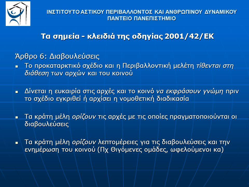 Τα σημεία - κλειδιά της οδηγίας 2001/42/ΕΚ Άρθρο 7: Διασυνοριακές Διαβουλεύσεις Σε περίπτωση πιθανών επιπτώσεων, τα κράτη μέλη που ενδεχομένως θίγουν ή θίγονται από το σχέδιο / πρόγραμμα ενημερώνονται ή προειδοποιούν τα άλλα εμπλεκόμενα κράτη μέλη Σε περίπτωση πιθανών επιπτώσεων, τα κράτη μέλη που ενδεχομένως θίγουν ή θίγονται από το σχέδιο / πρόγραμμα ενημερώνονται ή προειδοποιούν τα άλλα εμπλεκόμενα κράτη μέλη Το κράτος μέλος που ενδέχεται να δεχτεί τις επιπτώσεις δύναται να ζητήσει έναρξη διασυνοριακών διαβουλεύσεων με τη συμμετοχή των αρχών και του κοινού που θεωρεί ότι θίγονται ή ενδιαφέρονται (εθελοντικές διαβουλεύσεις) Το κράτος μέλος που ενδέχεται να δεχτεί τις επιπτώσεις δύναται να ζητήσει έναρξη διασυνοριακών διαβουλεύσεων με τη συμμετοχή των αρχών και του κοινού που θεωρεί ότι θίγονται ή ενδιαφέρονται (εθελοντικές διαβουλεύσεις) ΙΝΣΤΙΤΟΥΤΟ ΑΣΤΙΚΟΥ ΠΕΡΙΒΑΛΛΟΝΤΟΣ ΚΑΙ ΑΝΘΡΩΠΙΝΟΥ ΔΥΝΑΜΙΚΟΥ ΠΑΝΤΕΙΟ ΠΑΝΕΠΙΣΤΗΜΙΟ