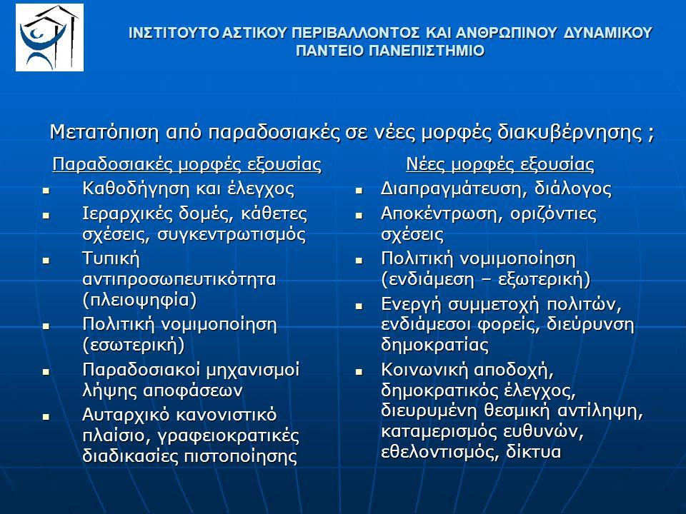 Παραδοσιακές μορφές εξουσίας Καθοδήγηση και έλεγχος Καθοδήγηση και έλεγχος Ιεραρχικές δομές, κάθετες σχέσεις, συγκεντρωτισμός Ιεραρχικές δομές, κάθετες σχέσεις, συγκεντρωτισμός Τυπική αντιπροσωπευτικότητα (πλειοψηφία) Τυπική αντιπροσωπευτικότητα (πλειοψηφία) Πολιτική νομιμοποίηση (εσωτερική) Πολιτική νομιμοποίηση (εσωτερική) Παραδοσιακοί μηχανισμοί λήψης αποφάσεων Παραδοσιακοί μηχανισμοί λήψης αποφάσεων Αυταρχικό κανονιστικό πλαίσιο, γραφειοκρατικές διαδικασίες πιστοποίησης Αυταρχικό κανονιστικό πλαίσιο, γραφειοκρατικές διαδικασίες πιστοποίησης Νέες μορφές εξουσίας Διαπραγμάτευση, διάλογος Διαπραγμάτευση, διάλογος Αποκέντρωση, οριζόντιες σχέσεις Αποκέντρωση, οριζόντιες σχέσεις Πολιτική νομιμοποίηση (ενδιάμεση – εξωτερική) Πολιτική νομιμοποίηση (ενδιάμεση – εξωτερική) Ενεργή συμμετοχή πολιτών, ενδιάμεσοι φορείς, διεύρυνση δημοκρατίας Ενεργή συμμετοχή πολιτών, ενδιάμεσοι φορείς, διεύρυνση δημοκρατίας Κοινωνική αποδοχή, δημοκρατικός έλεγχος, διευρυμένη θεσμική αντίληψη, καταμερισμός ευθυνών, εθελοντισμός, δίκτυα Κοινωνική αποδοχή, δημοκρατικός έλεγχος, διευρυμένη θεσμική αντίληψη, καταμερισμός ευθυνών, εθελοντισμός, δίκτυα ΙΝΣΤΙΤΟΥΤΟ ΑΣΤΙΚΟΥ ΠΕΡΙΒΑΛΛΟΝΤΟΣ ΚΑΙ ΑΝΘΡΩΠΙΝΟΥ ΔΥΝΑΜΙΚΟΥ ΠΑΝΤΕΙΟ ΠΑΝΕΠΙΣΤΗΜΙΟ Μετατόπιση από παραδοσιακές σε νέες μορφές διακυβέρνησης ;