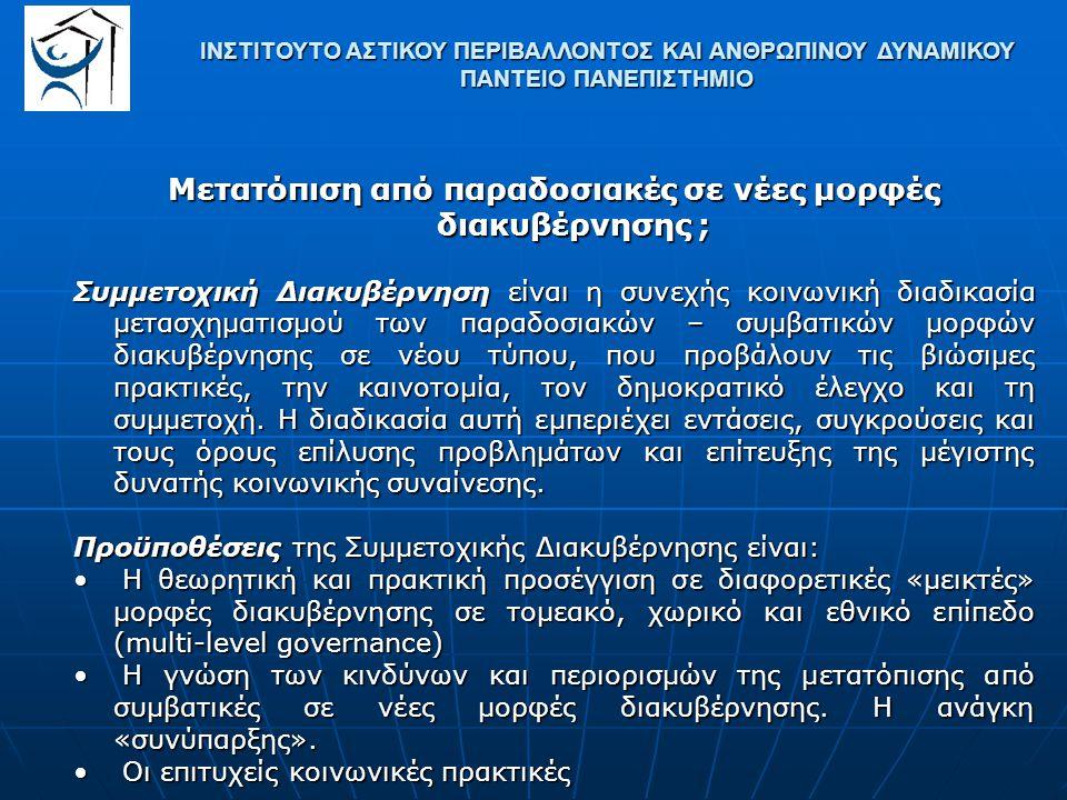 ΙΝΣΤΙΤΟΥΤΟ ΑΣΤΙΚΟΥ ΠΕΡΙΒΑΛΛΟΝΤΟΣ ΚΑΙ ΑΝΘΡΩΠΙΝΟΥ ΔΥΝΑΜΙΚΟΥ ΠΑΝΤΕΙΟ ΠΑΝΕΠΙΣΤΗΜΙΟ Μετατόπιση από παραδοσιακές σε νέες μορφές διακυβέρνησης ; Συμμετοχική Διακυβέρνηση είναι η συνεχής κοινωνική διαδικασία μετασχηματισμού των παραδοσιακών – συμβατικών μορφών διακυβέρνησης σε νέου τύπου, που προβάλουν τις βιώσιμες πρακτικές, την καινοτομία, τον δημοκρατικό έλεγχο και τη συμμετοχή.