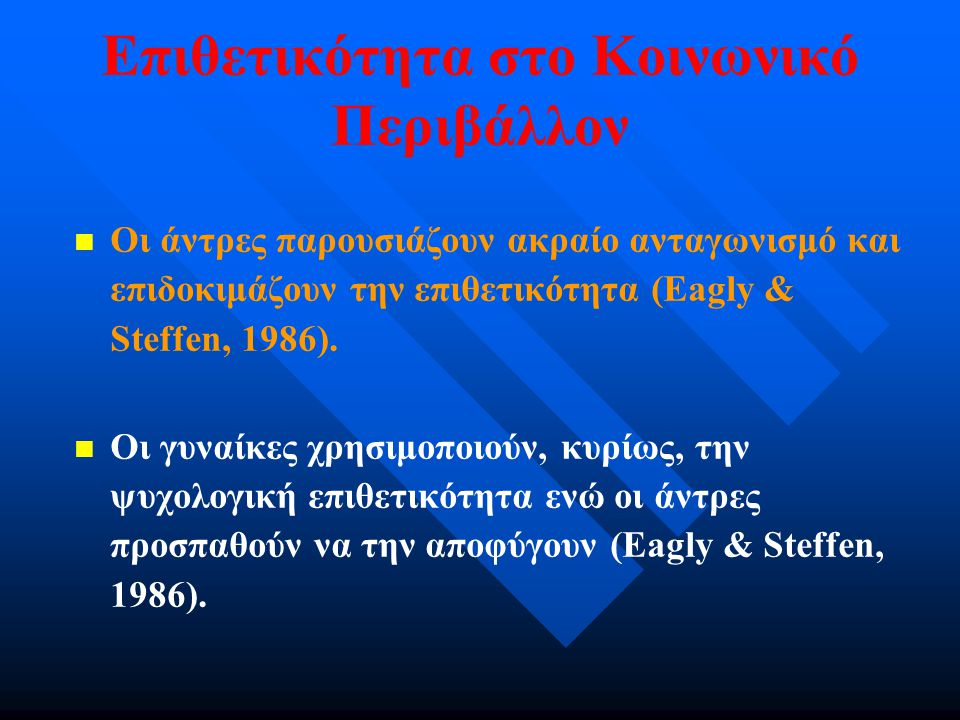 Οι άντρες παρουσιάζουν ακραίο ανταγωνισμό και επιδοκιμάζουν την επιθετικότητα (Eagly & Steffen, 1986). Οι γυναίκες χρησιμοποιούν, κυρίως, την ψυχολογι