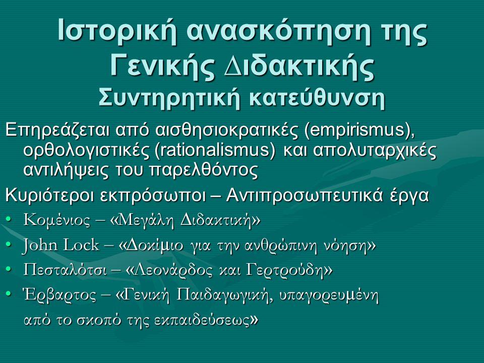 Ιστορική ανασκόπηση της Γενικής ∆ιδακτικής Συντηρητική κατεύθυνση Επηρεάζεται από αισθησιοκρατικές (empirismus), ορθολογιστικές (rationalismus) και απολυταρχικές αντιλήψεις του παρελθόντος Κυριότεροι εκπρόσωποι – Αντιπροσωπευτικά έργα Κομένιος – « Μεγάλη ∆ιδακτική »Κομένιος – « Μεγάλη ∆ιδακτική » John Lock – « ∆οκί µ ιο για την ανθρώπινη νόηση »John Lock – « ∆οκί µ ιο για την ανθρώπινη νόηση » Πεσταλότσι – « Λεονάρδος και Γερτρούδη »Πεσταλότσι – « Λεονάρδος και Γερτρούδη » Έρβαρτος – « Γενική Παιδαγωγική, υπαγορευ µ ένηΈρβαρτος – « Γενική Παιδαγωγική, υπαγορευ µ ένη από το σκοπό της εκπαιδεύσεως » από το σκοπό της εκπαιδεύσεως »