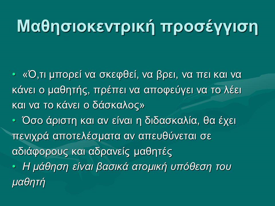 Μαθησιοκεντρική προσέγγιση «Ό,τι µπορεί να σκεφθεί, να βρει, να πει και να«Ό,τι µπορεί να σκεφθεί, να βρει, να πει και να κάνει ο µαθητής, πρέπει να αποφεύγει να το λέει και να το κάνει ο δάσκαλος» Όσο άριστη και αν είναι η διδασκαλία, θα έχειΌσο άριστη και αν είναι η διδασκαλία, θα έχει πενιχρά αποτελέσµατα αν απευθύνεται σε αδιάφορους και αδρανείς µαθητές Η µάθηση είναι βασικά ατοµική υπόθεση τουΗ µάθηση είναι βασικά ατοµική υπόθεση τουµαθητή