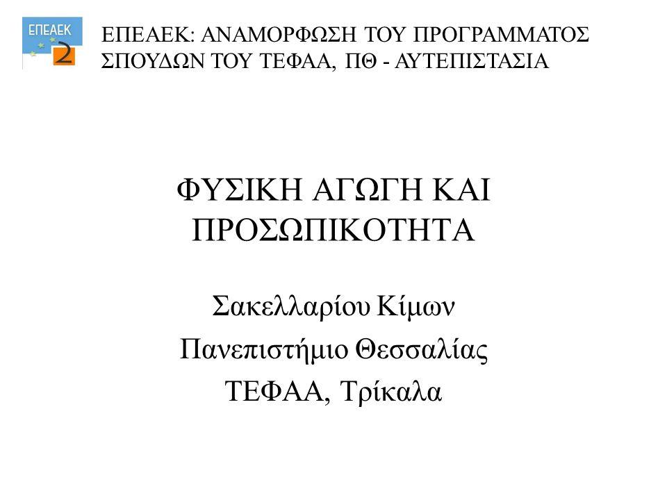 ΦΥΣΙΚΗ ΑΓΩΓΗ ΚΑΙ ΠΡΟΣΩΠΙΚΟΤΗΤΑ Σακελλαρίου Κίμων Πανεπιστήμιο Θεσσαλίας ΤΕΦΑΑ, Τρίκαλα ΕΠΕΑΕΚ: ΑΝΑΜΟΡΦΩΣΗ ΤΟΥ ΠΡΟΓΡΑΜΜΑΤΟΣ ΣΠΟΥΔΩΝ ΤΟΥ ΤΕΦΑΑ, ΠΘ - ΑΥΤΕΠΙΣΤΑΣΙΑ