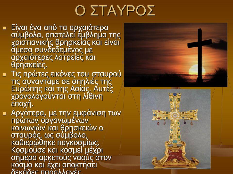 Ο ΣΤΑΥΡΟΣ Είναι ένα από τα αρχαιότερα σύμβολα, αποτελεί έμβλημα της χ ριστιανικής θρησκείας και είναι άμεσα συνδεδεμένος με αρχαιότερες λατρείες και θ